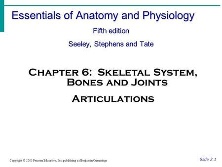 Essentials of Anatomy and Physiology Fifth edition Seeley, Stephens and Tate Slide 2.1 Copyright © 2003 Pearson Education, Inc. publishing as Benjamin.