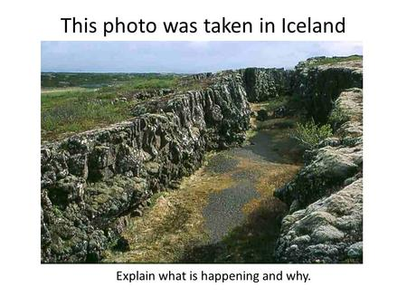 This photo was taken in Iceland Explain what is happening and why.