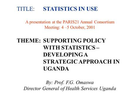 TITLE:STATISTICS IN USE A presentation at the PARIS21 Annual Consortium Meeting: 4 –5 October, 2001 THEME:SUPPORTING POLICY WITH STATISTICS – DEVELOPING.