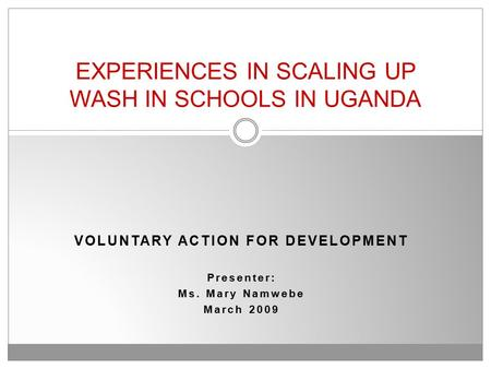 VOLUNTARY ACTION FOR DEVELOPMENT Presenter: Ms. Mary Namwebe March 2009 EXPERIENCES IN SCALING UP WASH IN SCHOOLS IN UGANDA.
