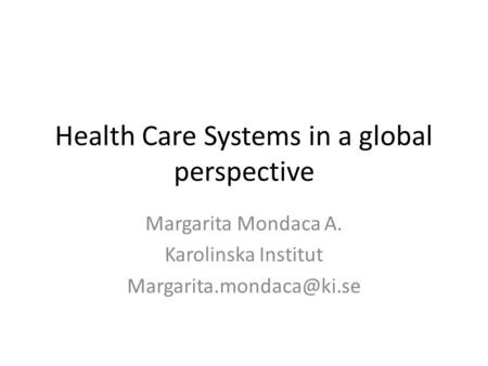 Health Care Systems in a global perspective Margarita Mondaca A. Karolinska Institut