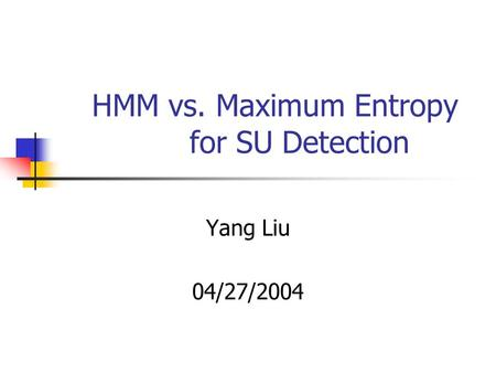 HMM vs. Maximum Entropy for SU Detection Yang Liu 04/27/2004.