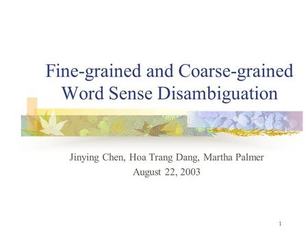 1 Fine-grained and Coarse-grained Word Sense Disambiguation Jinying Chen, Hoa Trang Dang, Martha Palmer August 22, 2003.