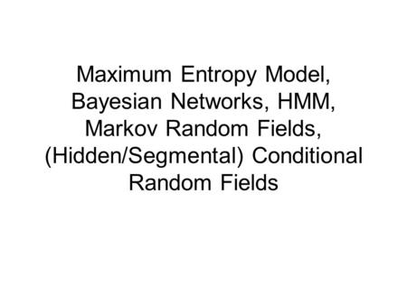 Maximum Entropy Model, Bayesian Networks, HMM, Markov Random Fields, (Hidden/Segmental) Conditional Random Fields.