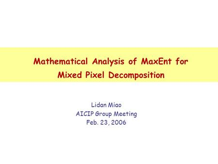 Mathematical Analysis of MaxEnt for Mixed Pixel Decomposition Lidan Miao AICIP Group Meeting Feb. 23, 2006.