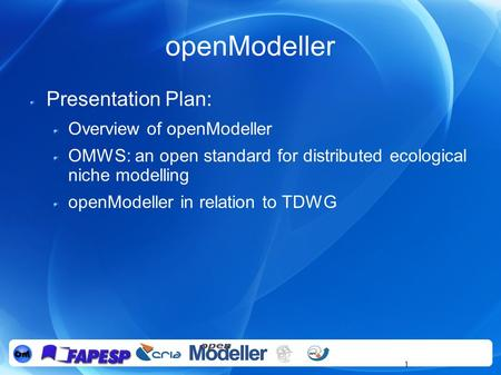 1 openModeller Presentation Plan: Overview of openModeller OMWS: an open standard for distributed ecological niche modelling openModeller in relation to.