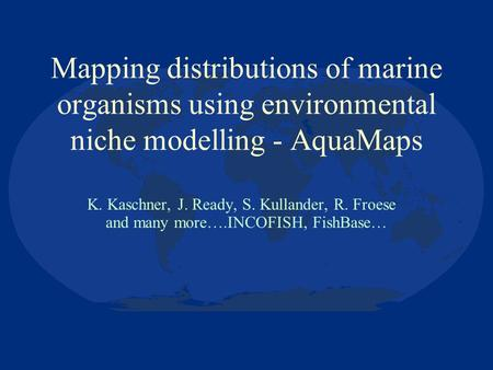 Mapping distributions of marine organisms using environmental niche modelling - AquaMaps K. Kaschner, J. Ready, S. Kullander, R. Froese and many more….INCOFISH,