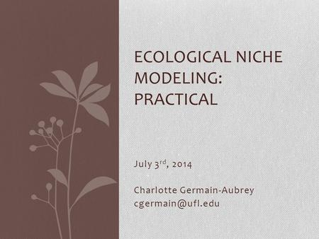 July 3 rd, 2014 Charlotte Germain-Aubrey ECOLOGICAL NICHE MODELING: PRACTICAL.