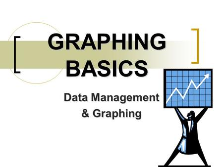 GRAPHING BASICS Data Management & Graphing. Types of Graphs After collecting your data, you will need to organize it into a graph. After collecting your.