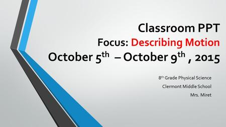 Classroom PPT Focus: Describing Motion October 5 th – October 9 th, 2015 8 th Grade Physical Science Clermont Middle School Mrs. Miret.