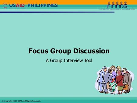 © Copyright 2003 RBAP. All Rights Reserved. Focus Group Discussion A Group Interview Tool.