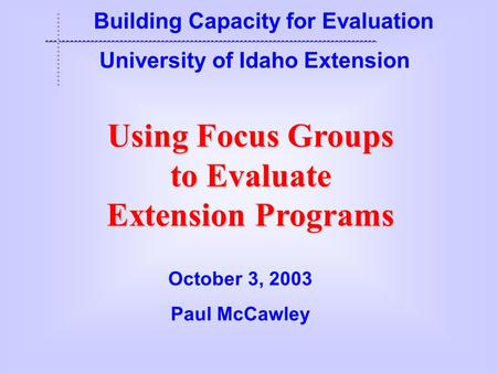 Using Focus Groups to Evaluate Extension Programs Building Capacity for Evaluation University of Idaho Extension October 3, 2003 Paul McCawley.
