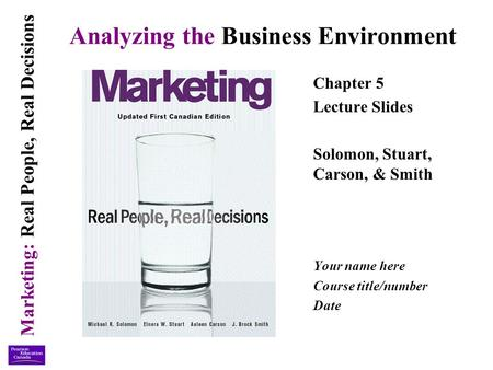 Marketing: Real People, Real Decisions Analyzing the Business Environment Chapter 5 Lecture Slides Solomon, Stuart, Carson, & Smith Your name here Course.