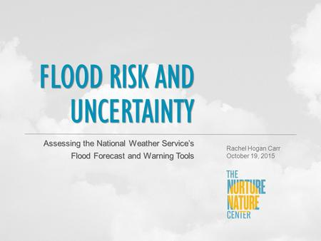 FLOOD RISK AND UNCERTAINTY Assessing the National Weather Service's Flood Forecast and Warning Tools Rachel Hogan Carr October 19, 2015.