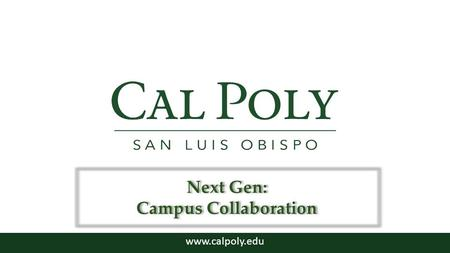 Www.calpoly.edu Next Gen: Campus Collaboration. Campus Consultation – Summer through Fall 2013 – Help identify important characteristics of our Next Generation.