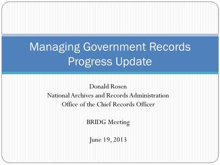 Donald Rosen National Archives and Records Administration Office of the Chief Records Officer BRIDG Meeting June 19, 2013 Managing Government Records Progress.