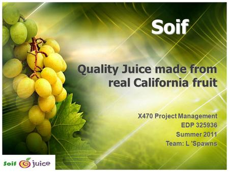 Quality Juice made from real California fruit X470 Project Management EDP 325936 Summer 2011 Team: L 'Spawns Soif.