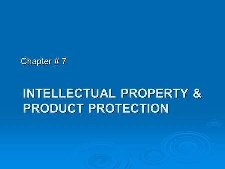 INTELLECTUAL PROPERTY & PRODUCT PROTECTION Chapter # 7.