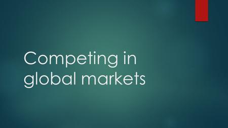 Competing in global markets. Trading in/with other nations  Unlikely that a single country can produce everything its people needs  If they did, other.