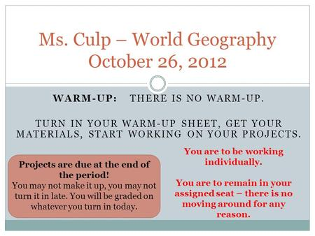 WARM-UP: THERE IS NO WARM-UP. TURN IN YOUR WARM-UP SHEET, GET YOUR MATERIALS, START WORKING ON YOUR PROJECTS. Ms. Culp – World Geography October 26, 2012.