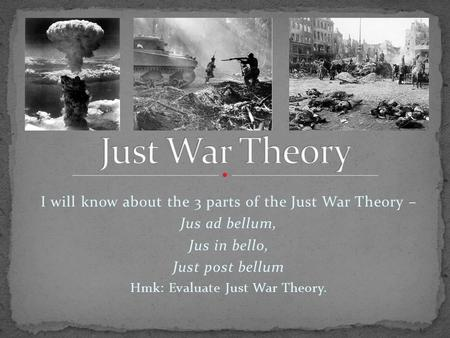 I will know about the 3 parts of the Just War Theory – Jus ad bellum, Jus in bello, Just post bellum Hmk: Evaluate Just War Theory.