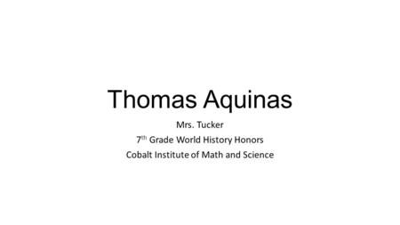 Thomas Aquinas Mrs. Tucker 7 th Grade World History Honors Cobalt Institute of Math and Science.