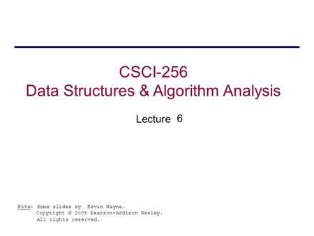 CSCI-256 Data Structures & Algorithm Analysis Lecture Note: Some slides by Kevin Wayne. Copyright © 2005 Pearson-Addison Wesley. All rights reserved. 6.