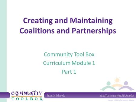 Creating and Maintaining Coalitions and Partnerships Community Tool Box Curriculum Module 1 Part 1.
