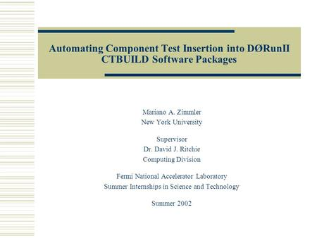 Automating Component Test Insertion into DØRunII CTBUILD Software Packages Mariano A. Zimmler New York University Supervisor Dr. David J. Ritchie Computing.