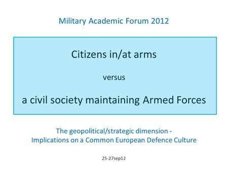 Military Academic Forum 2012 Citizens in/at arms versus a civil society maintaining Armed Forces The geopolitical/strategic dimension - Implications on.