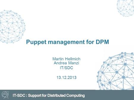 Puppet management for DPM Martin Hellmich Andrea Manzi IT/SDC 13.12.2013.