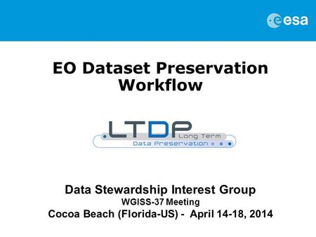 EO Dataset Preservation Workflow Data Stewardship Interest Group WGISS-37 Meeting Cocoa Beach (Florida-US) - April 14-18, 2014.