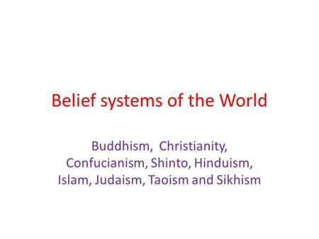 Belief systems of the World Buddhism, Christianity, Confucianism, Shinto, Hinduism, Islam, Judaism, Taoism and Sikhism.