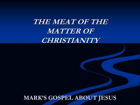 MARK'S GOSPEL ABOUT JESUS THE MEAT OF THE MATTER OF CHRISTIANITY.