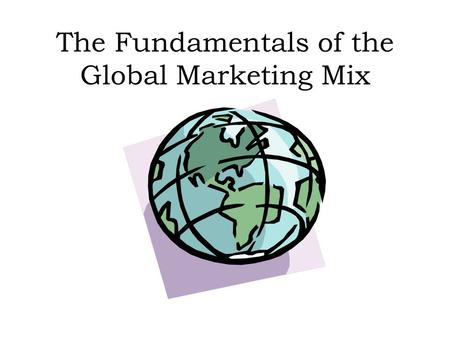 The Fundamentals of the Global Marketing Mix. To Plan a Marketing Mix An Organisation will have to determine the P's: Product People 4P's Promotion 7P's.