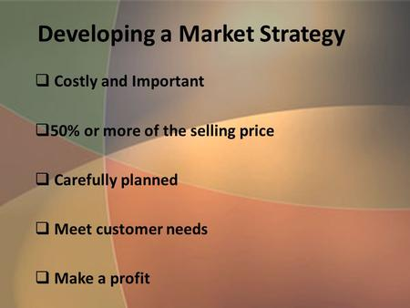 Developing a Market Strategy  Costly and Important  50% or more of the selling price  Carefully planned  Meet customer needs  Make a profit.