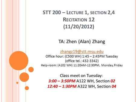 STT 200 – L ECTURE 1, SECTION 2,4 R ECITATION 12 (11/20/2012) TA: Zhen (Alan) Zhang Office hour: (C500 WH) 1:45 – 2:45PM Tuesday (office.