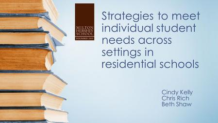 Strategies to meet individual student needs across settings in residential schools Cindy Kelly Chris Rich Beth Shaw.