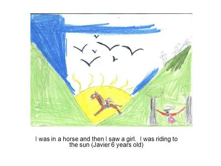 I was in a horse and then I saw a girl. I was riding to the sun (Javier 6 years old)