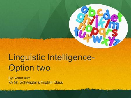 Linguistic Intelligence- Option two By: Anna Kim 7A Mr. Schwagler's English Class.