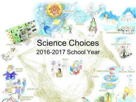 1 Science Choices 2016-2017 School Year. 2 Choices after course completed with prerequisites Earth Science Choices: Slide 3 Biology Choices: Slide 5 Chemistry.