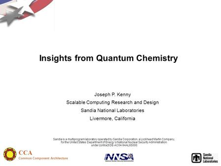 CCA Common Component Architecture Insights from Quantum Chemistry Joseph P. Kenny Scalable Computing Research and Design Sandia National Laboratories Livermore,