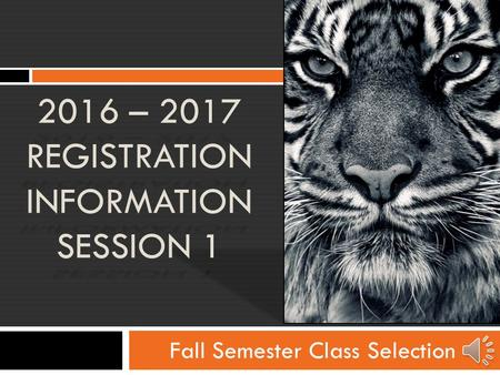 Fall Semester Class Selection 2016 – 2017 REGISTRATION INFORMATION SESSION 1.