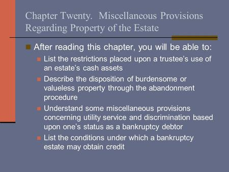 Chapter Twenty. Miscellaneous Provisions Regarding Property of the Estate After reading this chapter, you will be able to: List the restrictions placed.