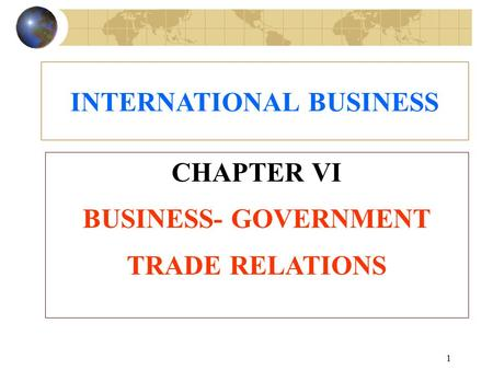 1 CHAPTER VI BUSINESS- GOVERNMENT TRADE RELATIONS INTERNATIONAL BUSINESS.
