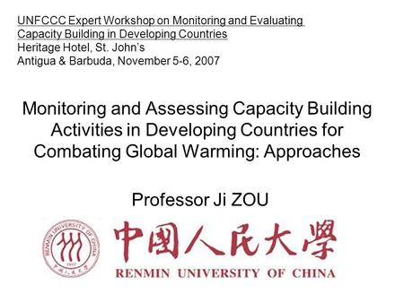 Monitoring and Assessing Capacity Building Activities in Developing Countries for Combating Global Warming: Approaches Professor Ji ZOU UNFCCC Expert Workshop.