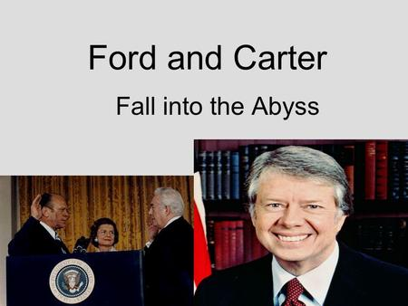 Ford and Carter Fall into the Abyss. Ford and Carter Both were men of decency and integrity, but neither established reputations as strong, dynamic leaders.