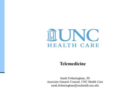 U N C H E A L T H C A R E S Y S T E M Telemedicine Sarah Fotheringham, JD Associate General Counsel, UNC Health Care