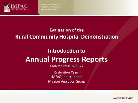 Evaluation of the Rural Community Hospital Demonstration Introduction to Annual Progress Reports OMB control #: 0938-125 Evaluation Team IMPAQ International.