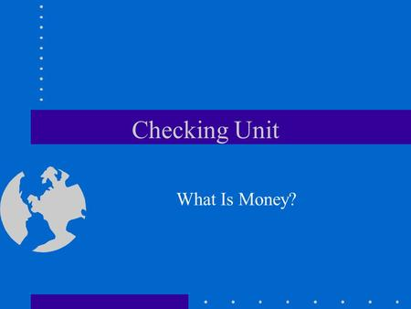 Checking Unit What Is Money?. Money Medium of exchange Measure of value Storing.
